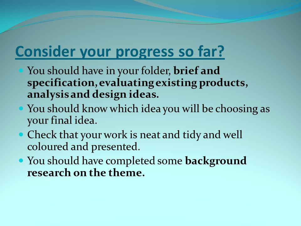 Consider your progress so far? You should have in your folder, brief and specification, evaluating existing products, analysis and design ideas. You s