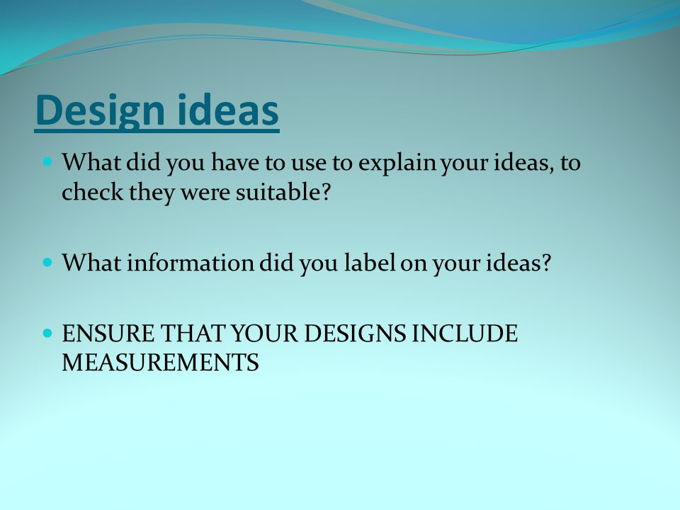 Design ideas What did you have to use to explain your ideas, to check they were suitable? What information did you label on your ideas? ENSURE THAT YO
