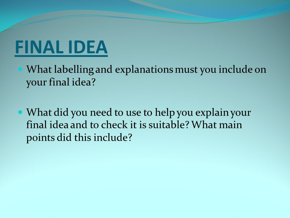 FINAL IDEA What labelling and explanations must you include on your final idea? What did you need to use to help you explain your final idea and to ch