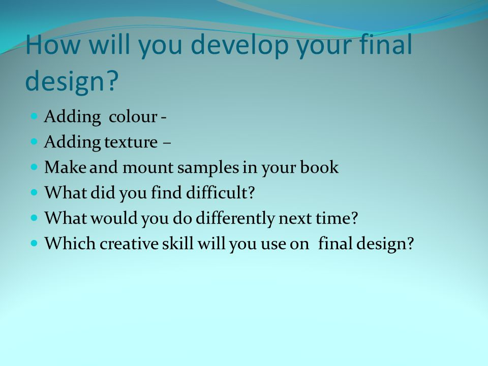 How will you develop your final design? Adding colour - Adding texture – Make and mount samples in your book What did you find difficult? What would y