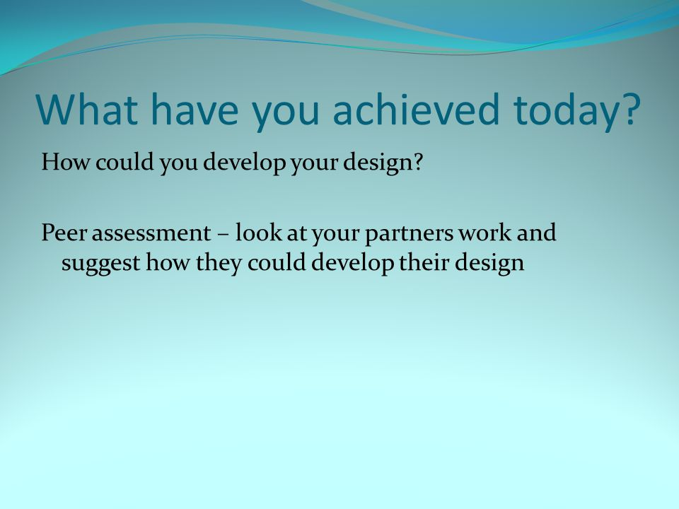 What have you achieved today? How could you develop your design? Peer assessment – look at your partners work and suggest how they could develop their