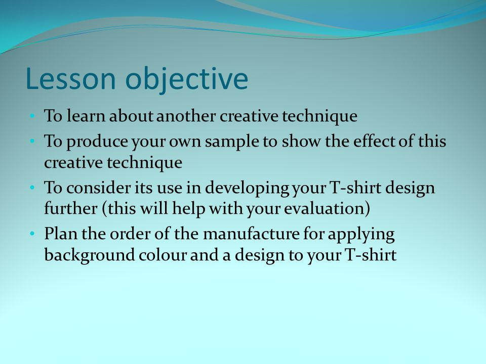 Lesson objective To learn about another creative technique To produce your own sample to show the effect of this creative technique To consider its us