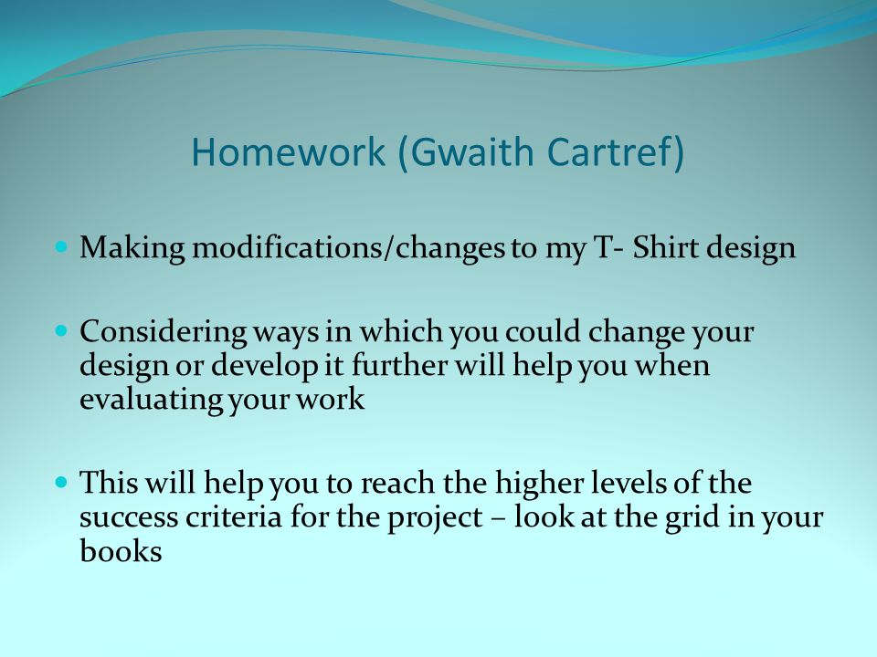 Homework (Gwaith Cartref) Making modifications/changes to my T- Shirt design Considering ways in which you could change your design or develop it furt