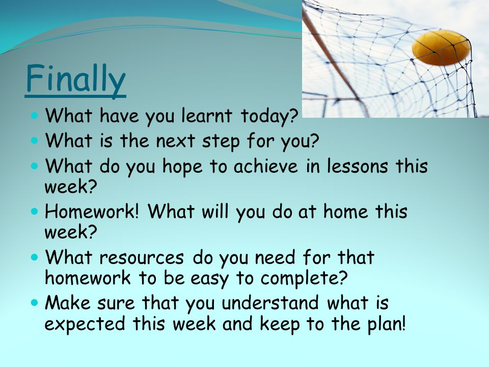 Finally What have you learnt today? What is the next step for you? What do you hope to achieve in lessons this week? Homework! What will you do at hom