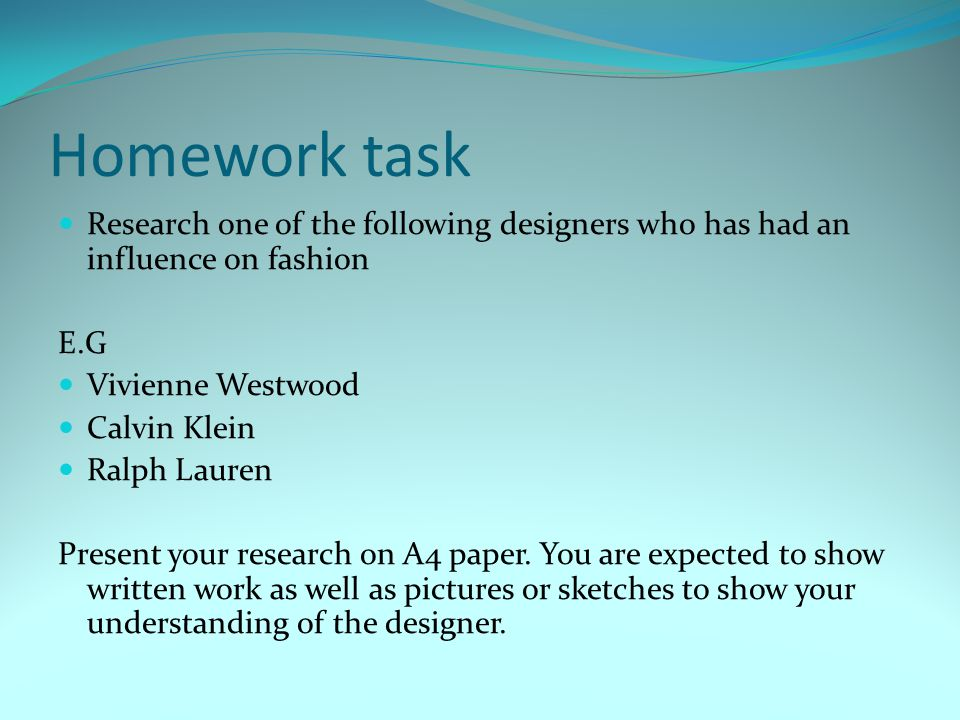 Homework task Research one of the following designers who has had an influence on fashion E.G Vivienne Westwood Calvin Klein Ralph Lauren Present your