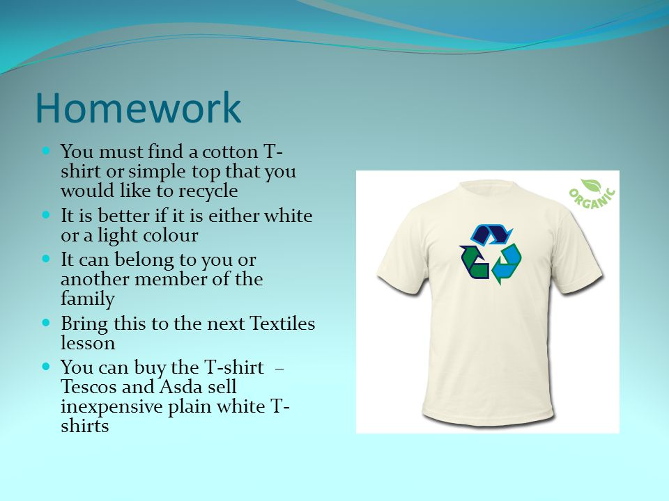 Homework You must find a cotton T- shirt or simple top that you would like to recycle It is better if it is either white or a light colour It can belo
