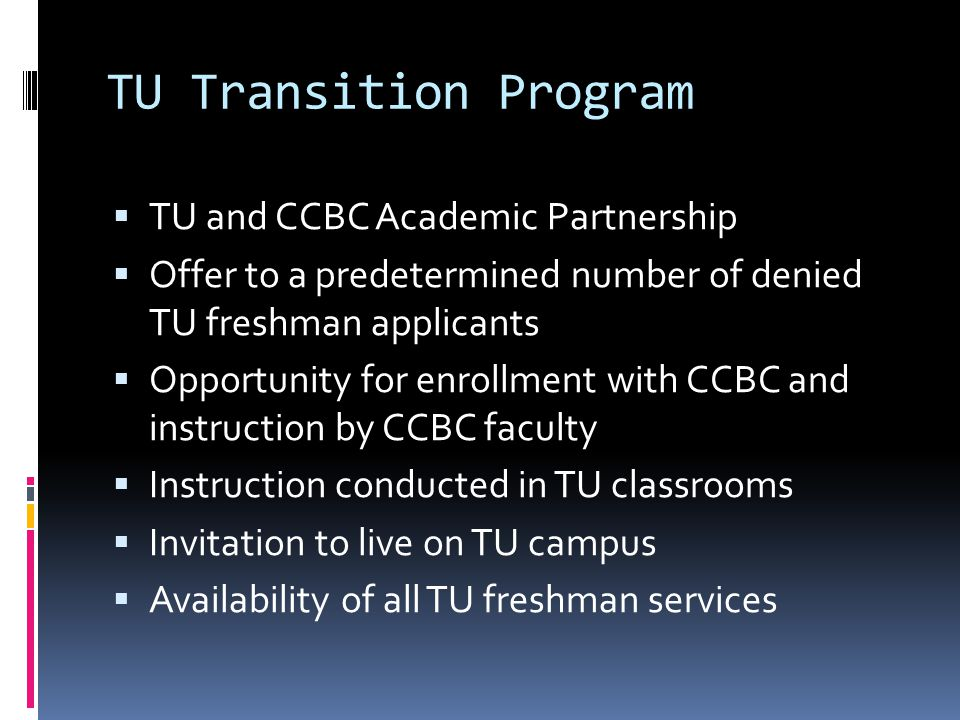 TU Transition Program: Benefits for Students TU experience All services provided on TU campus or Web Quality education and transfer preparation Possible TU enrollment in one or two terms 3.0 and 12 credits for fall=spring TU transfer 2.5 and 24 credits by spring=next fall TU transfer University housing Special support for student cohort Included in the TU community Tuition cost savings in some cases