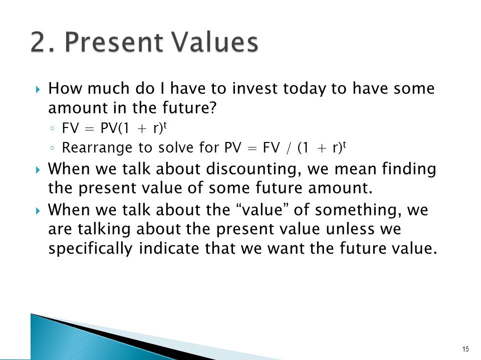 How much do I have to invest today to have some amount in the future? FV = PV(1 + r) t Rearrange to solve for PV = FV / (1 + r) t When we talk about d