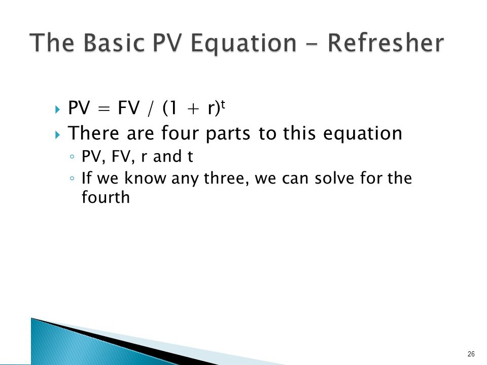 PV = FV / (1 + r) t There are four parts to this equation PV, FV, r and t If we know any three, we can solve for the fourth 26