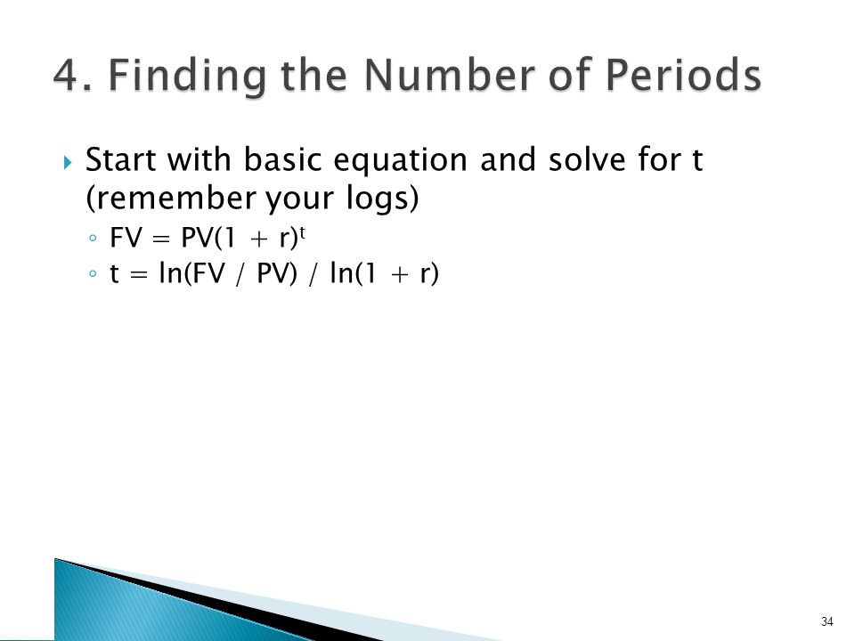 Start with basic equation and solve for t (remember your logs) FV = PV(1 + r) t t = ln(FV / PV) / ln(1 + r) 34