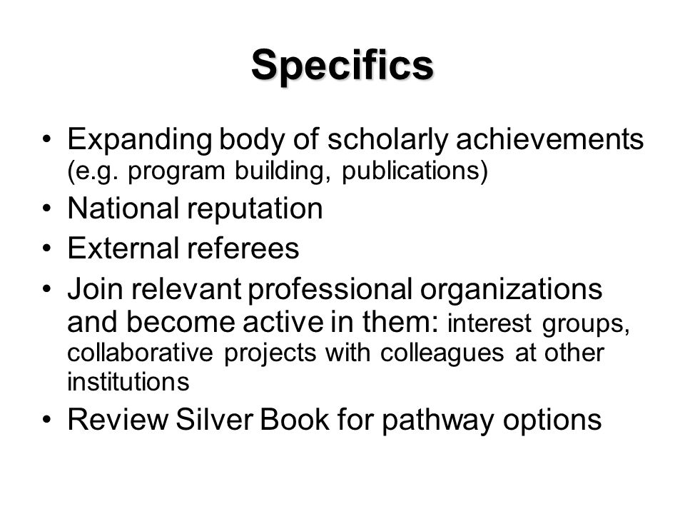 Specifics Expanding body of scholarly achievements (e.g. program building, publications) National reputation External referees Join relevant professio