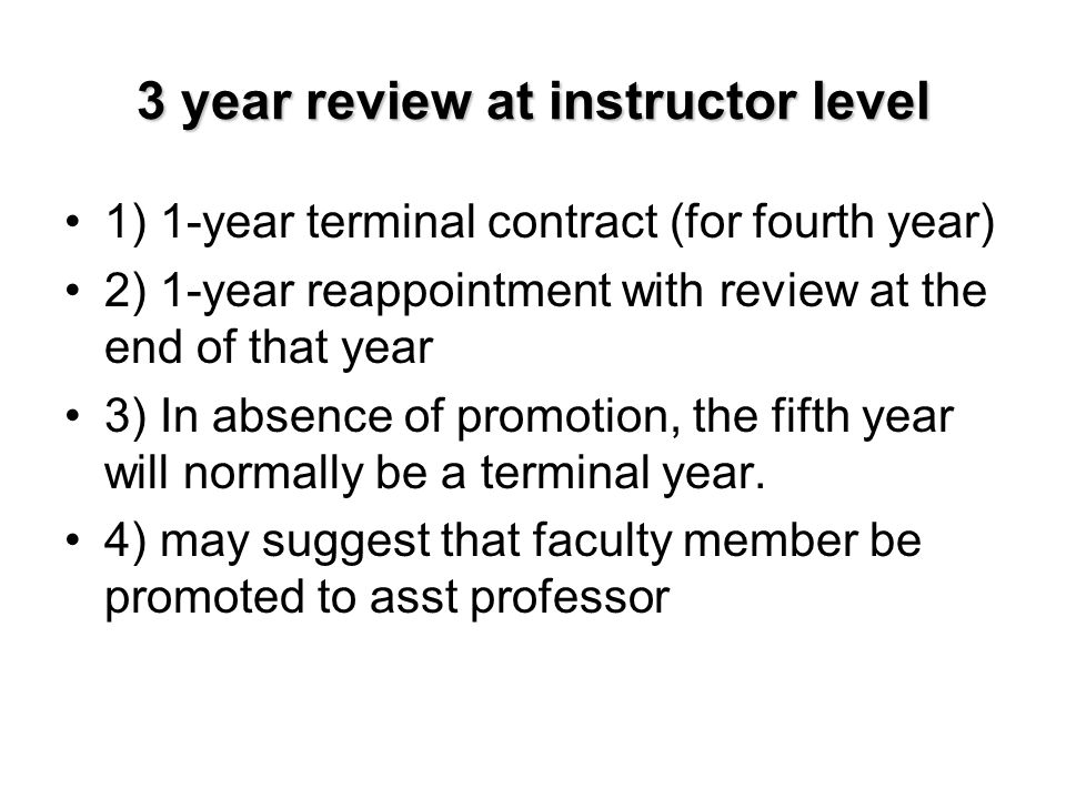 3 year review at instructor level 1) 1-year terminal contract (for fourth year) 2) 1-year reappointment with review at the end of that year 3) In abse