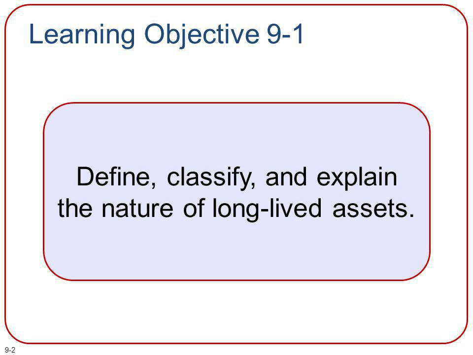 9-2 Learning Objective 9-1 Define, classify, and explain the nature of long-lived assets.