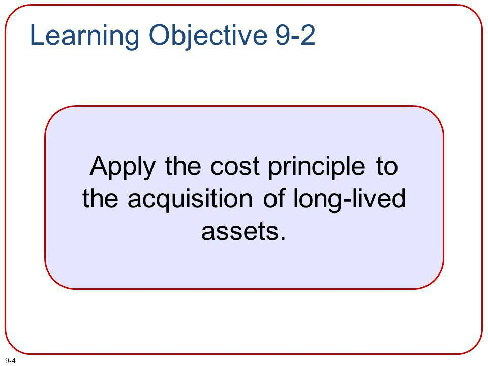 9-4 Learning Objective 9-2 Apply the cost principle to the acquisition of long-lived assets.