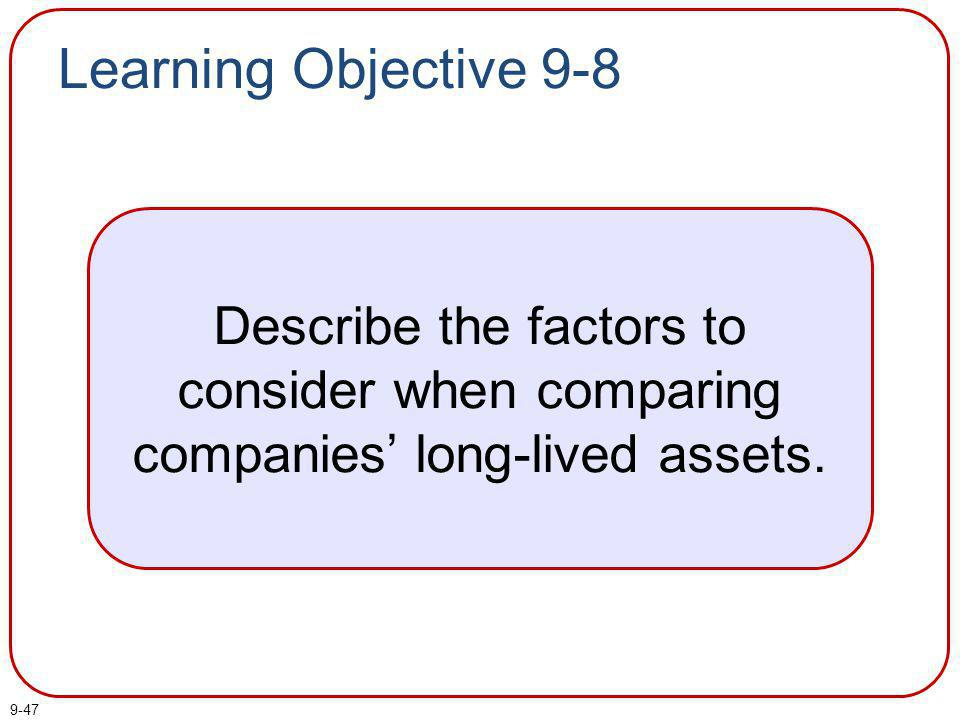 9-47 Learning Objective 9-8 Describe the factors to consider when comparing companies long-lived assets.