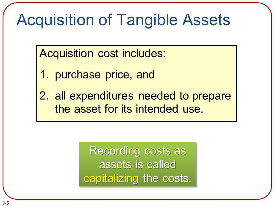 9-5 Acquisition of Tangible Assets Recording costs as assets is called capitalizing the costs. Acquisition cost includes: 1.purchase price, and 2.all