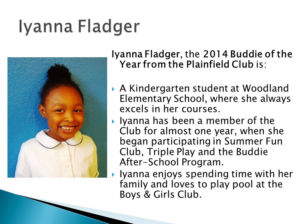 Iyanna Fladger, the 2014 Buddie of the Year from the Plainfield Club is: A Kindergarten student at Woodland Elementary School, where she always excels