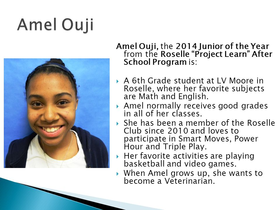 Amel Ouji, the 2014 Junior of the Year from the Roselle Project Learn After School Program is: A 6th Grade student at LV Moore in Roselle, where her f