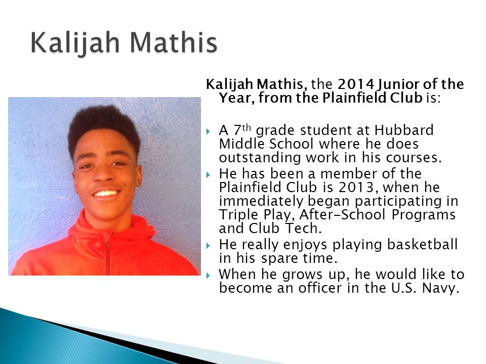 Kalijah Mathis, the 2014 Junior of the Year, from the Plainfield Club is: A 7 th grade student at Hubbard Middle School where he does outstanding work