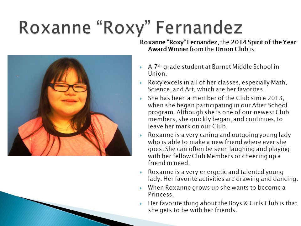 Roxanne Roxy Fernandez, the 2014 Spirit of the Year Award Winner from the Union Club is: A 7 th grade student at Burnet Middle School in Union. Roxy e
