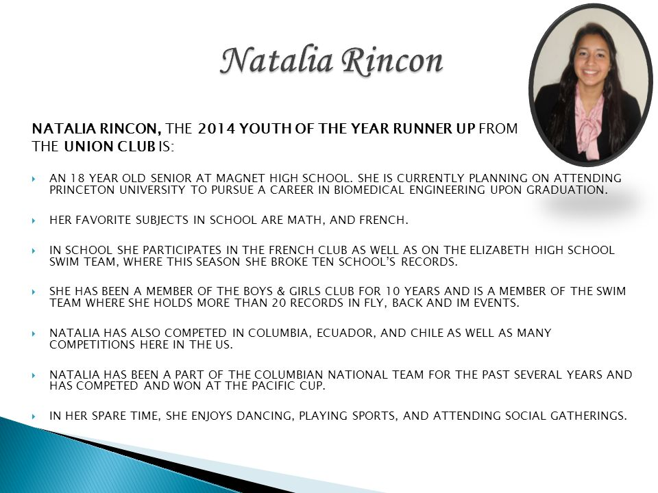 NATALIA RINCON, THE 2014 YOUTH OF THE YEAR RUNNER UP FROM THE UNION CLUB IS: AN 18 YEAR OLD SENIOR AT MAGNET HIGH SCHOOL. SHE IS CURRENTLY PLANNING ON