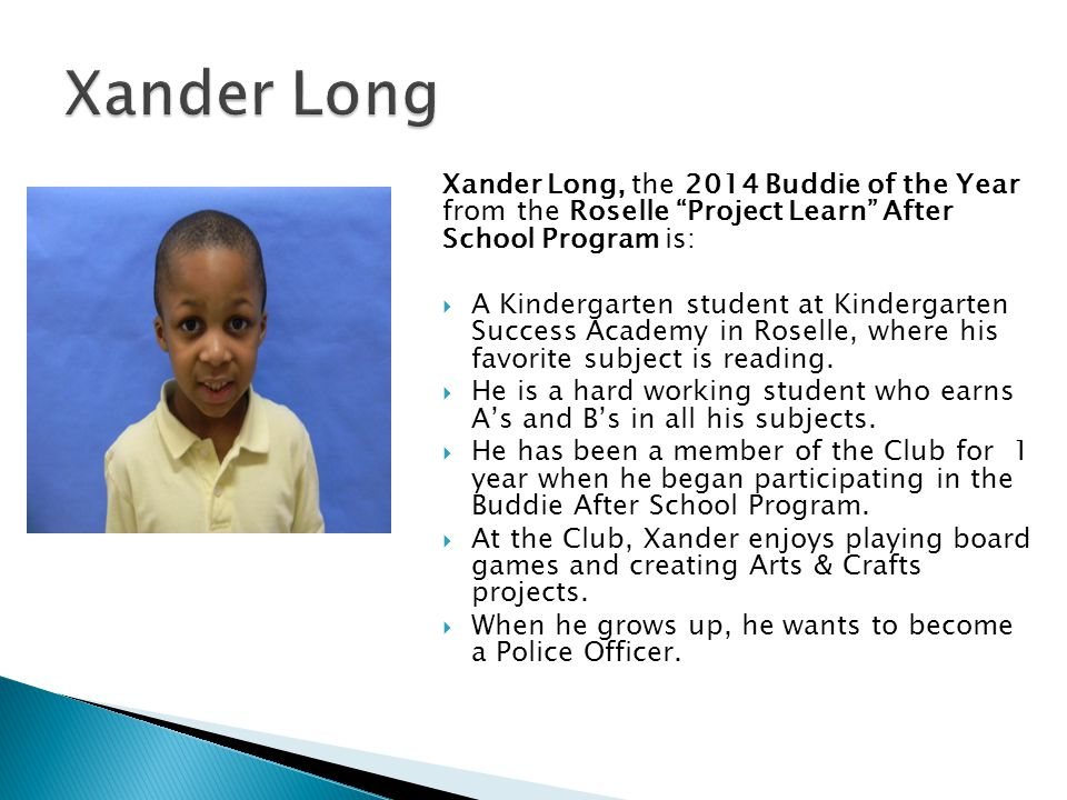 Xander Long, the 2014 Buddie of the Year from the Roselle Project Learn After School Program is: A Kindergarten student at Kindergarten Success Academ