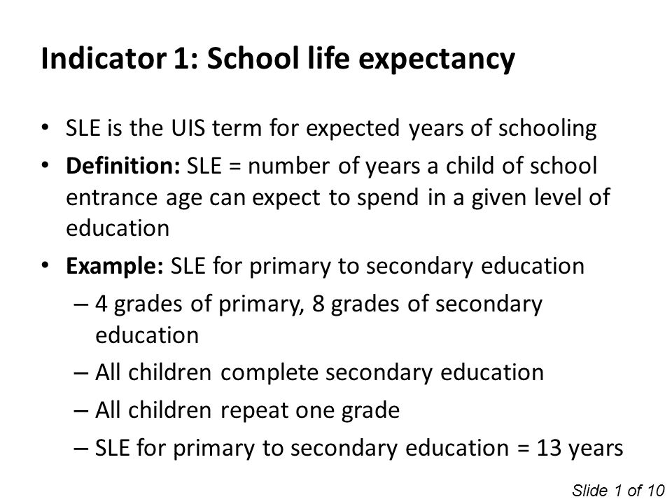 Indicator 1: School life expectancy SLE is the UIS term for expected years of schooling Definition: SLE = number of years a child of school entrance a