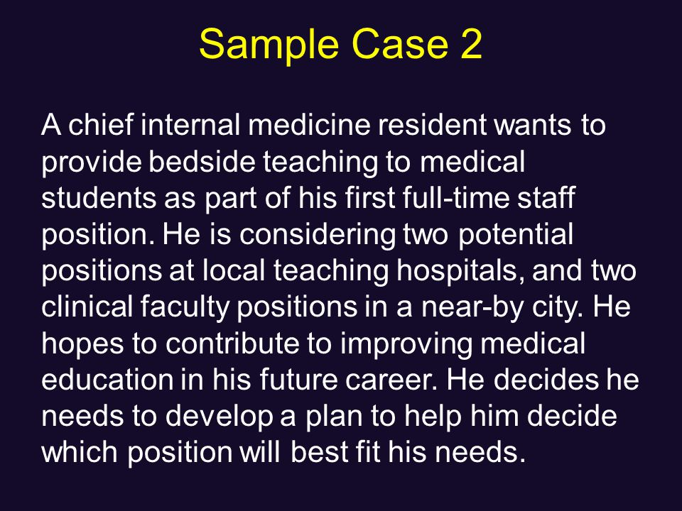 Sample Case 2 A chief internal medicine resident wants to provide bedside teaching to medical students as part of his first full-time staff position.