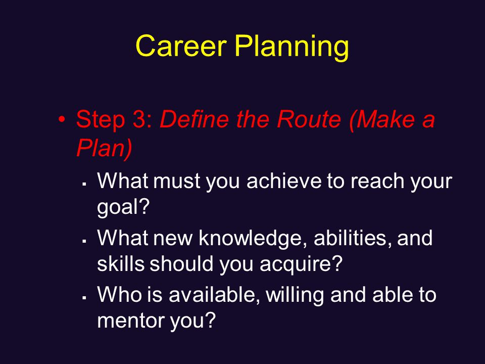 Career Planning Step 3: Define the Route (Make a Plan) What must you achieve to reach your goal.