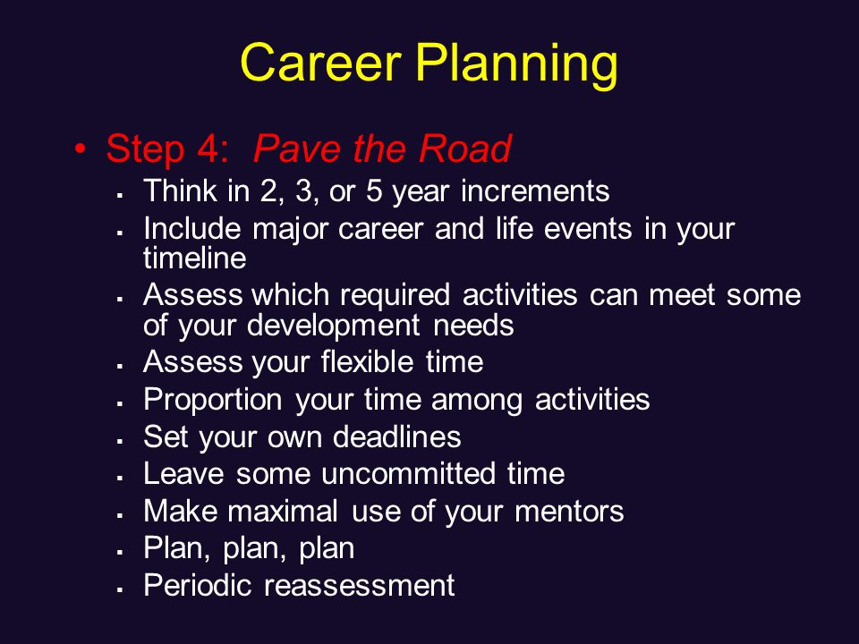 Career Planning Step 4: Pave the Road Think in 2, 3, or 5 year increments Include major career and life events in your timeline Assess which required activities can meet some of your development needs Assess your flexible time Proportion your time among activities Set your own deadlines Leave some uncommitted time Make maximal use of your mentors Plan, plan, plan Periodic reassessment