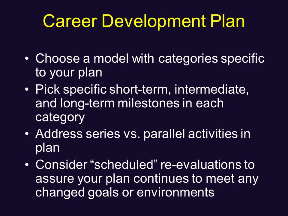 Career Development Plan Choose a model with categories specific to your plan Pick specific short-term, intermediate, and long-term milestones in each category Address series vs.