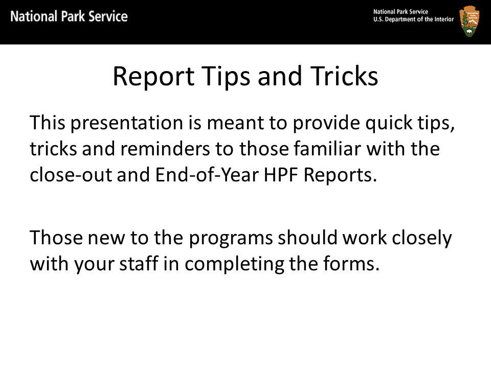 Report Tips and Tricks This presentation is meant to provide quick tips, tricks and reminders to those familiar with the close-out and End-of-Year HPF Reports.