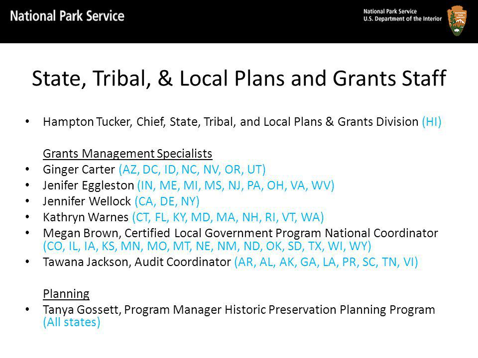 State, Tribal, & Local Plans and Grants Staff Hampton Tucker, Chief, State, Tribal, and Local Plans & Grants Division (HI) Grants Management Specialists Ginger Carter (AZ, DC, ID, NC, NV, OR, UT) Jenifer Eggleston (IN, ME, MI, MS, NJ, PA, OH, VA, WV) Jennifer Wellock (CA, DE, NY) Kathryn Warnes (CT, FL, KY, MD, MA, NH, RI, VT, WA) Megan Brown, Certified Local Government Program National Coordinator (CO, IL, IA, KS, MN, MO, MT, NE, NM, ND, OK, SD, TX, WI, WY) Tawana Jackson, Audit Coordinator (AR, AL, AK, GA, LA, PR, SC, TN, VI) Planning Tanya Gossett, Program Manager Historic Preservation Planning Program (All states)