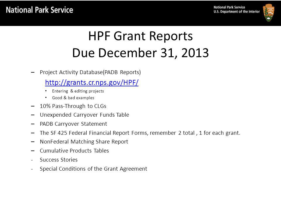 HPF Grant Reports Due December 31, 2013 – Project Activity Database(PADB Reports) http://grants.cr.nps.gov/HPF/ Entering & editing projects Good & bad examples – 10% Pass-Through to CLGs – Unexpended Carryover Funds Table – PADB Carryover Statement – The SF 425 Federal Financial Report Forms, remember 2 total, 1 for each grant.