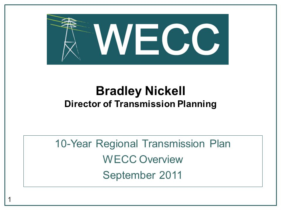 1 Bradley Nickell Director of Transmission Planning 10-Year Regional Transmission Plan WECC Overview September 2011