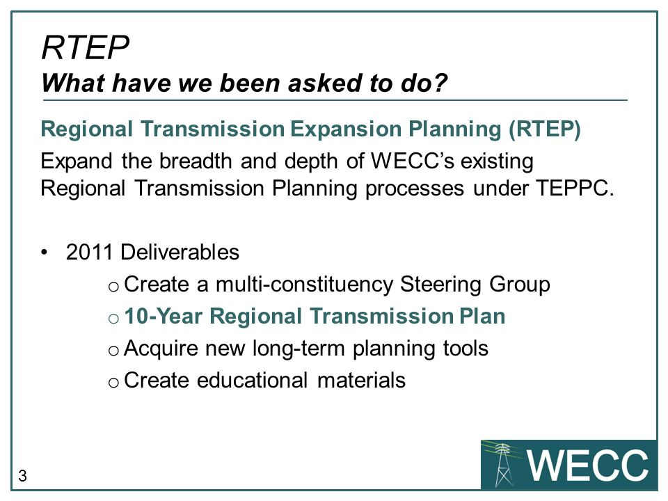 3 RTEP What have we been asked to do? Regional Transmission Expansion Planning (RTEP) Expand the breadth and depth of WECCs existing Regional Transmis