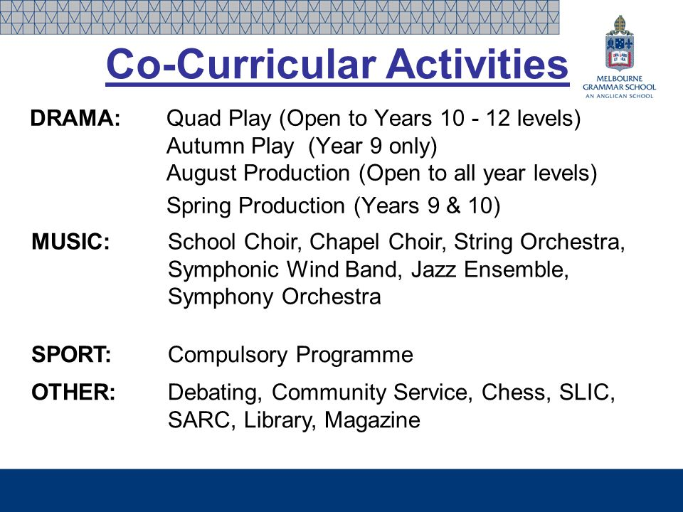 Co-Curricular Activities DRAMA:Quad Play (Open to Years 10 - 12 levels) Autumn Play (Year 9 only) August Production (Open to all year levels) Spring Production (Years 9 & 10) MUSIC:School Choir, Chapel Choir, String Orchestra, Symphonic Wind Band, Jazz Ensemble, Symphony Orchestra SPORT: Compulsory Programme OTHER:Debating, Community Service, Chess, SLIC, SARC, Library, Magazine