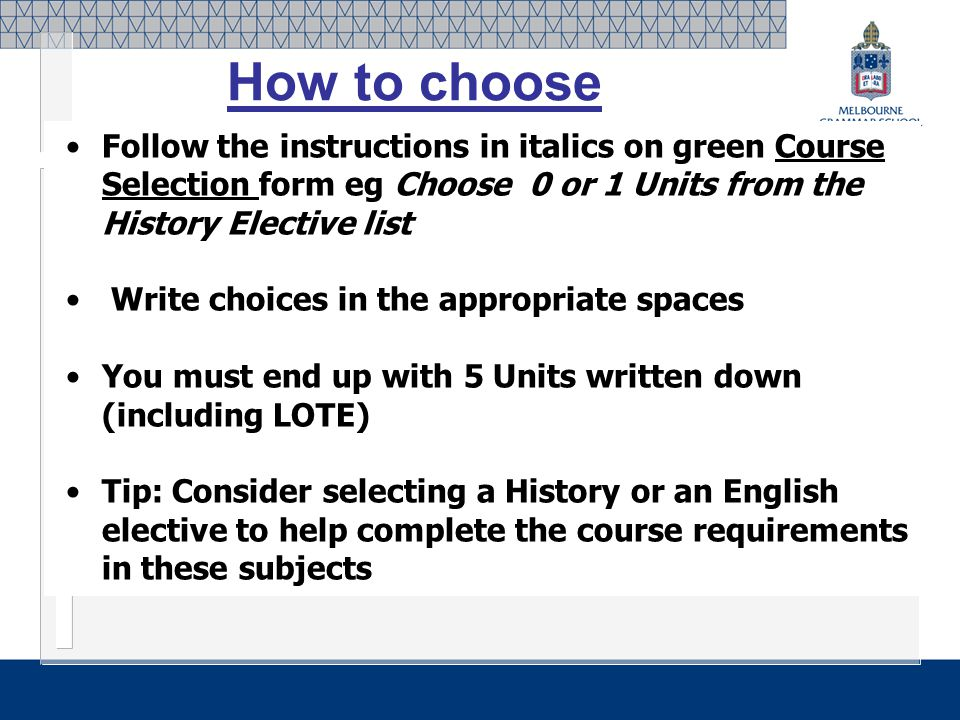 Follow the instructions in italics on green Course Selection form eg Choose 0 or 1 Units from the History Elective list Write choices in the appropriate spaces You must end up with 5 Units written down (including LOTE) Tip: Consider selecting a History or an English elective to help complete the course requirements in these subjects How to choose