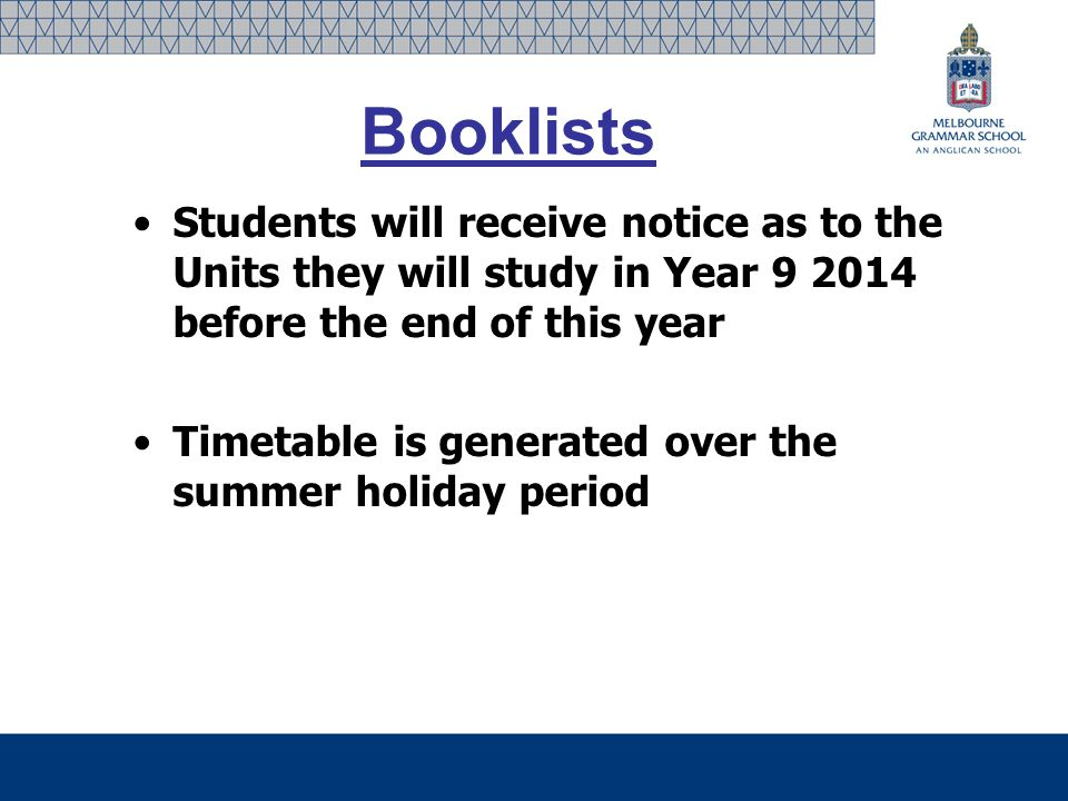 Booklists Students will receive notice as to the Units they will study in Year 9 2014 before the end of this year Timetable is generated over the summer holiday period