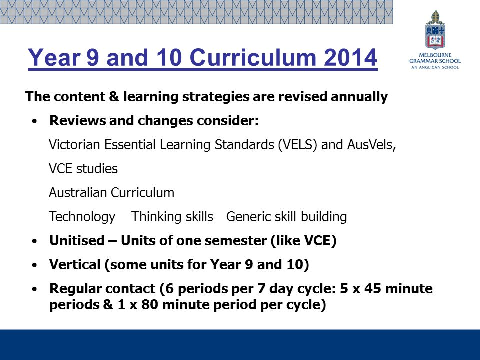 Year 9 and 10 Curriculum 2014 The content & learning strategies are revised annually Reviews and changes consider: Victorian Essential Learning Standards (VELS) and AusVels, VCE studies Australian Curriculum Technology Thinking skills Generic skill building Unitised – Units of one semester (like VCE) Vertical (some units for Year 9 and 10) Regular contact (6 periods per 7 day cycle: 5 x 45 minute periods & 1 x 80 minute period per cycle)