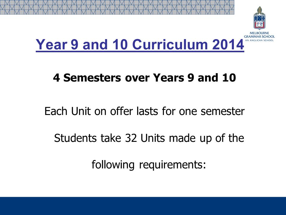 Year 9 and 10 Curriculum 2014 4 Semesters over Years 9 and 10 Each Unit on offer lasts for one semester Students take 32 Units made up of the following requirements: