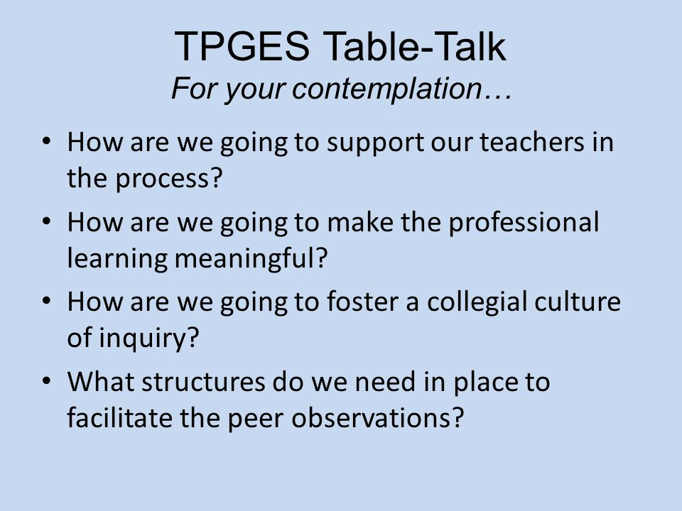 TPGES Table-Talk For your contemplation… How are we going to support our teachers in the process? How are we going to make the professional learning m