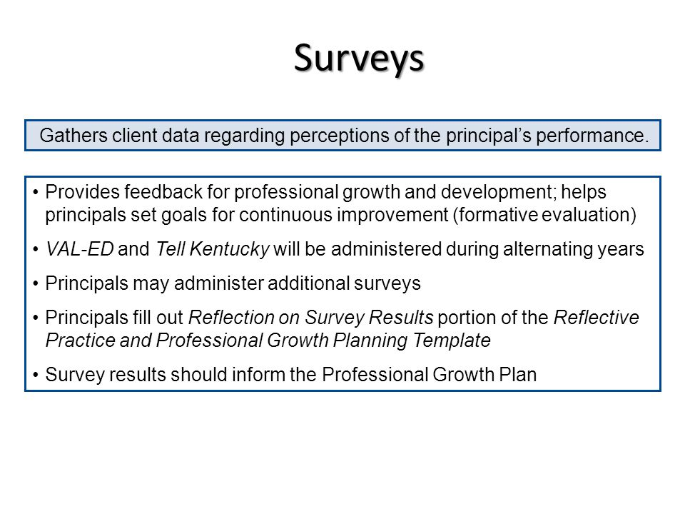 Surveys Provides feedback for professional growth and development; helps principals set goals for continuous improvement (formative evaluation) VAL-ED