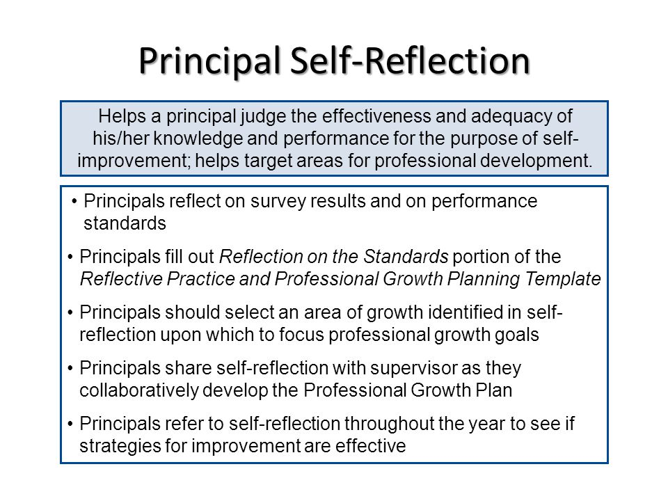 Principal Self-Reflection Helps a principal judge the effectiveness and adequacy of his/her knowledge and performance for the purpose of self- improve