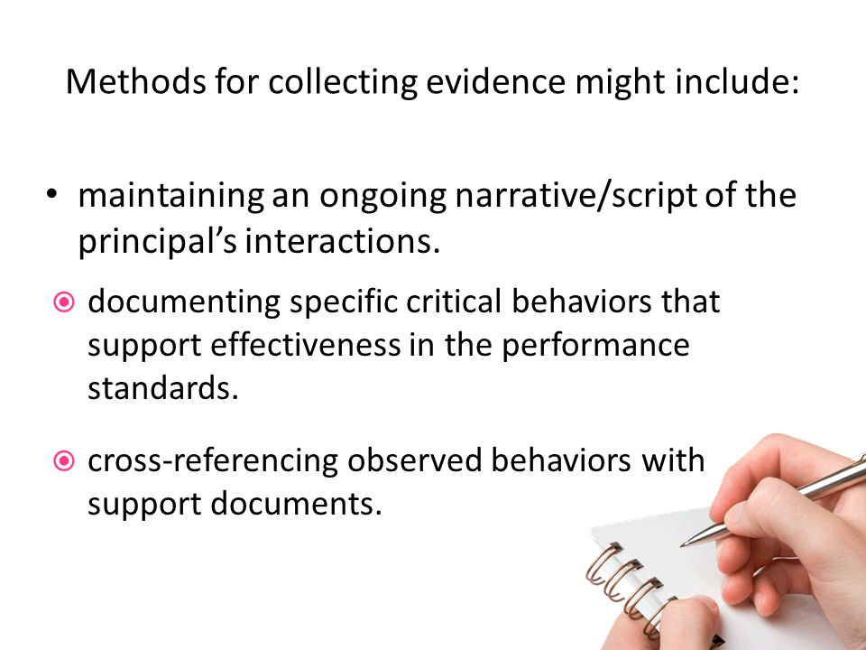 Methods for collecting evidence might include: maintaining an ongoing narrative/script of the principals interactions. documenting specific critical b