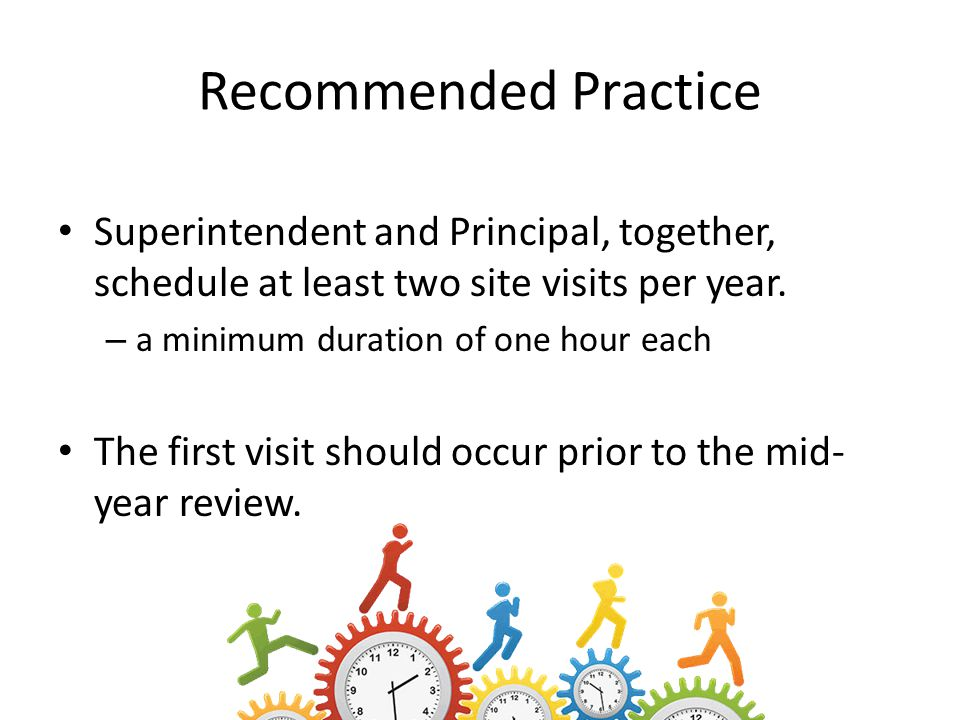 Recommended Practice Superintendent and Principal, together, schedule at least two site visits per year. – a minimum duration of one hour each The fir