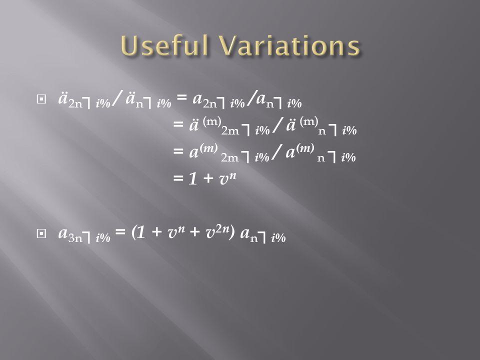 ä 2n i% / ä n i% = a 2n i% /a n i% = ä (m) 2m i% / ä (m) n i% = a (m) 2m i% / a (m) n i% = 1 + v n a 3n i% = (1 + v n + v 2n ) a n i%