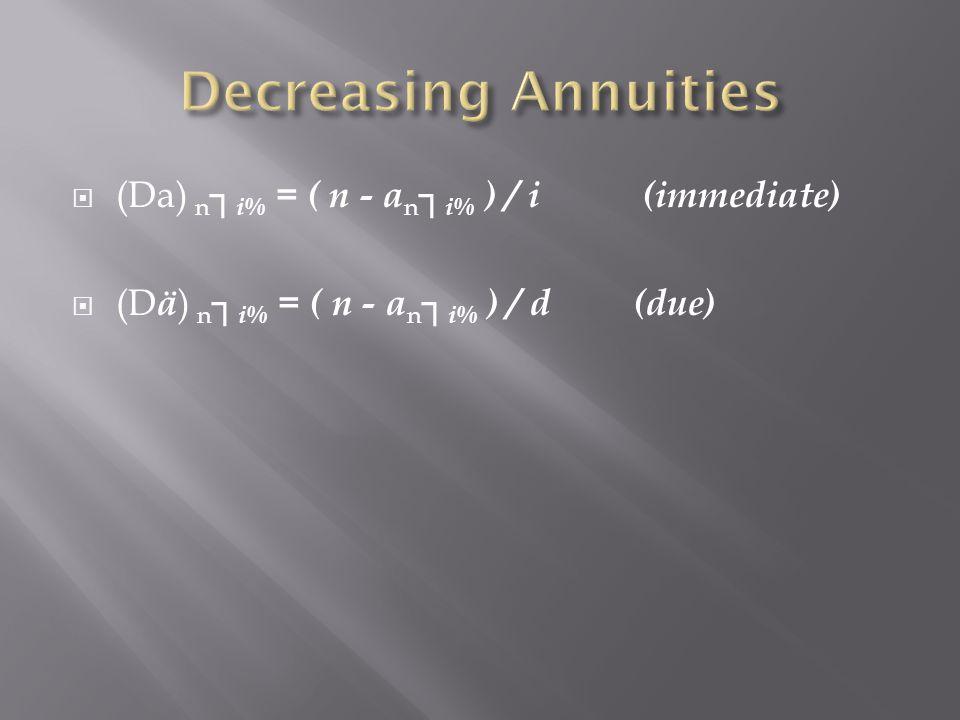 (Da) n i% = ( n - a n i% ) / i (immediate) (D ä ) n i% = ( n - a n i% ) / d(due)