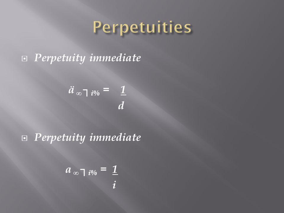 Perpetuity immediate ä i% = 1 d Perpetuity immediate a i% = 1 i