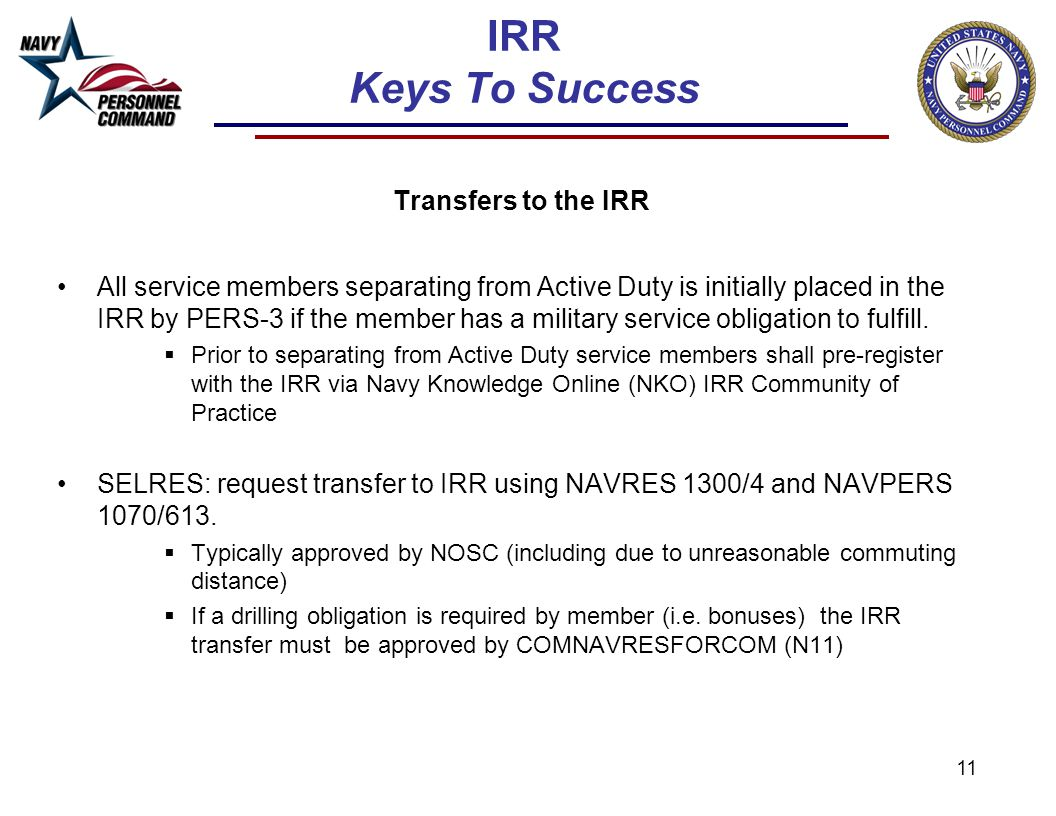 11 IRR Keys To Success Transfers to the IRR All service members separating from Active Duty is initially placed in the IRR by PERS-3 if the member has